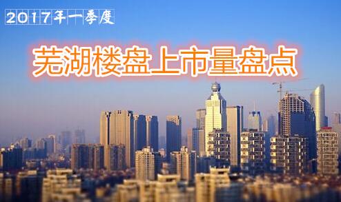 一季度芜湖楼市白皮书 共计开盘29次新增4727套住宅